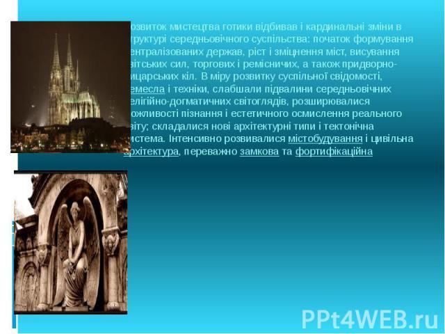 Розвиток мистецтва готики відбивав і кардинальні зміни в структурі середньовічного суспільства: початок формування централізованих держав, ріст і зміцнення міст, висування світських сил, торгових і ремісничих, а також придворно-лицарських кіл. В мір…