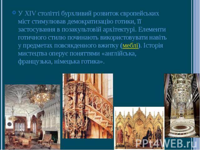 У XIV столітті бурхливий розвиток європейських міст стимулював демократизацію готики, її застосування в позакультовій архітектурі. Елементи готичного стилю починають використовувати навіть у предметах повсякденного вжитку (меблі). Історія мистецтва …