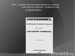 1835 г. Пушкин получил разрешение на создание собственного журнала , названного