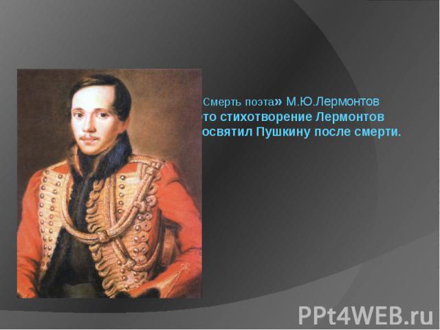 «Смерть поэта» М.Ю.Лермонтов Это стихотворение Лермонтов посвятил Пушкину после смерти.