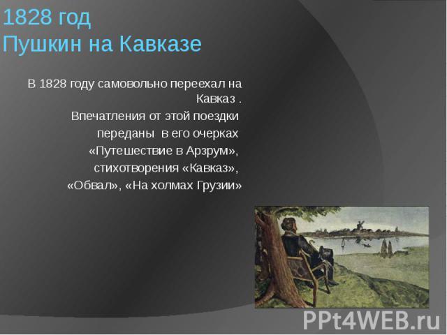 1828 год Пушкин на Кавказе В 1828 году самовольно переехал на Кавказ . Впечатления от этой поездки переданы в его очерках «Путешествие в Арзрум», стихотворения «Кавказ», «Обвал», «На холмах Грузии»