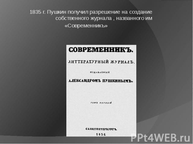 1835 г. Пушкин получил разрешение на создание собственного журнала , названного им «Современникъ»