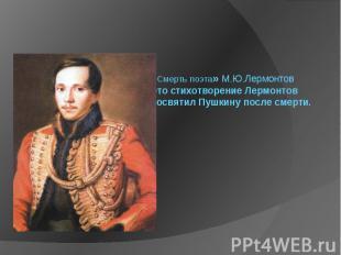 «Смерть поэта» М.Ю.Лермонтов Это стихотворение Лермонтов посвятил Пушкину после