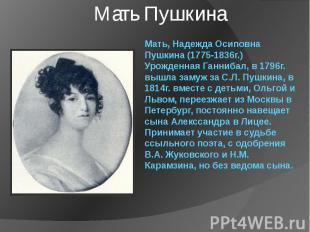 Мать, Надежда Осиповна Пушкина (1775-1836г.) Урожденная Ганнибал, в 1796г. вышла