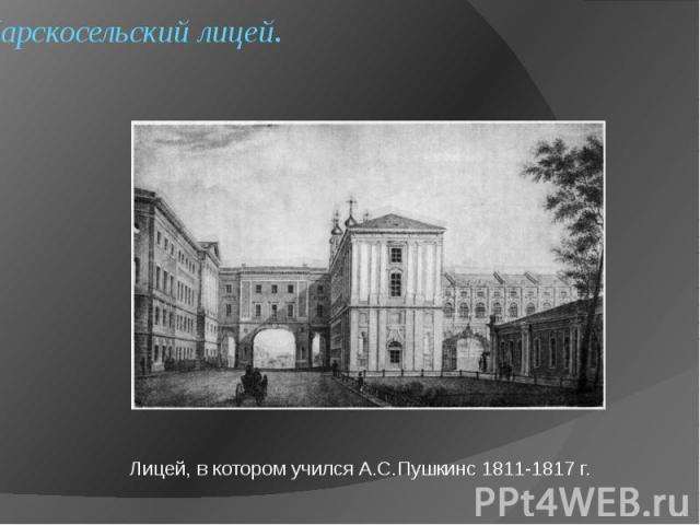 Царскосельский лицей. Лицей, в котором учился А.С.Пушкинс 1811-1817 г.