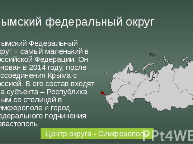 Крымский федеральный округ Крымский Федеральный Округ – самый маленький в Российской Федерации. Он основан в 2014 году, после воссоединения Крыма с Россией. В его состав входят два субъекта – Республика Крым со столицей в Симферополе и город федерал…