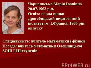 Чорнописька Марія Іванівна 20.07.1963 р.н. Освіта повна вища: Дрогобицький педаг