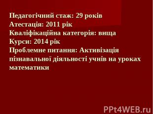 Педагогічний стаж: 29 років Атестація: 2011 рік Кваліфікаційна категорія: вища К
