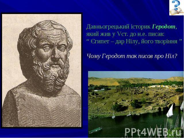 """Давньогрецький історик Геродот, який жив у Vст. до н.е. писав: """" Єгипет – дар Нілу, його творіння """" Чому Геродот так писав про Ніл?"""