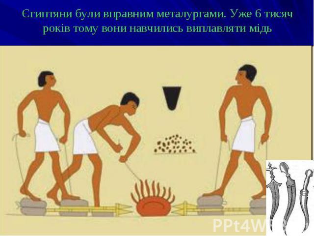 Єгиптяни були вправним металургами. Уже 6 тисяч років тому вони навчились виплавляти мідь