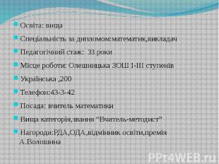Освіта: вища Освіта: вища Спеціальність за дипломом:математик,викладач Педагогіч