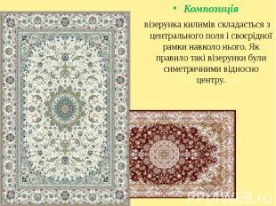 Композиція Композиція візерунка килимів складається з центрального поля і своєрі