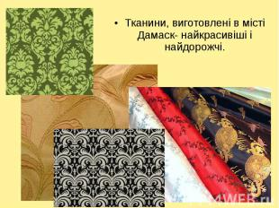 Тканини, виготовлені в місті Дамаск- найкрасивіші і найдорожчі. Тканини, виготов