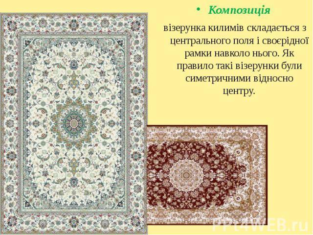 Композиція Композиція візерунка килимів складається з центрального поля і своєрідної рамки навколо нього. Як правило такі візерунки були симетричними відносно центру.