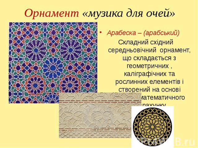 Арабеска – (арабський) Арабеска – (арабський) Складний східний середньовічний орнамент, що складається з геометричних , каліграфічних та рослинних елементів і створений на основі точного математичного розрахунку.