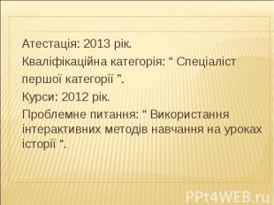 """Атестація: 2013 рік. Кваліфікаційна категорія: """" Спеціаліст першої категорії """"."""