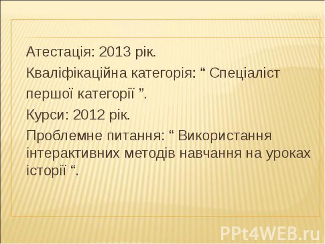 """Атестація: 2013 рік. Кваліфікаційна категорія: """" Спеціаліст першої категорії """". Курси: 2012 рік. Проблемне питання: """" Використання інтерактивних методів навчання на уроках історії """"."""