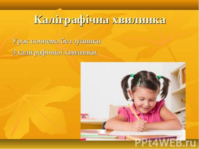 Урок почнемо без зупинки Урок почнемо без зупинки З каліграфічної хвилинки.