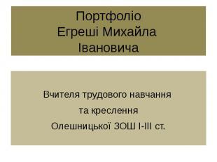 Портфоліо Егреші Михайла Івановича Вчителя трудового навчання та креслення Олешн