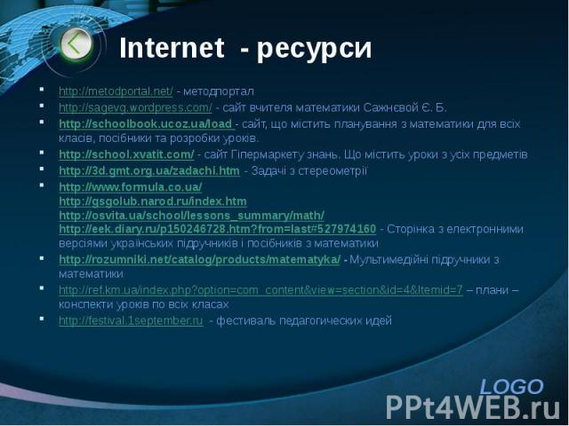 Іnternet - ресурси http://metodportal.net/ - методпортал http://sagevg.wordpress.com/ - сайт вчителя математики Сажнєвой Є. Б. http://schoolbook.ucoz.ua/load - сайт, що містить планування з математики для всіх класів, посібники та розробки уроків. h…
