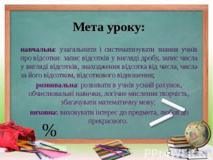 Мета уроку: навчальна: узагальнити і систематизувати знання учнів про відсотки: