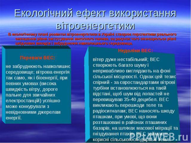 В екологічному плані розвиток вітроенергетики в Україні створює перспективи реального зменшення рівня застосування викопного палива, за рахунок чого зменшуються рівні шкідливих викидів і забруднення навколишнього середовища. В екологічному плані роз…