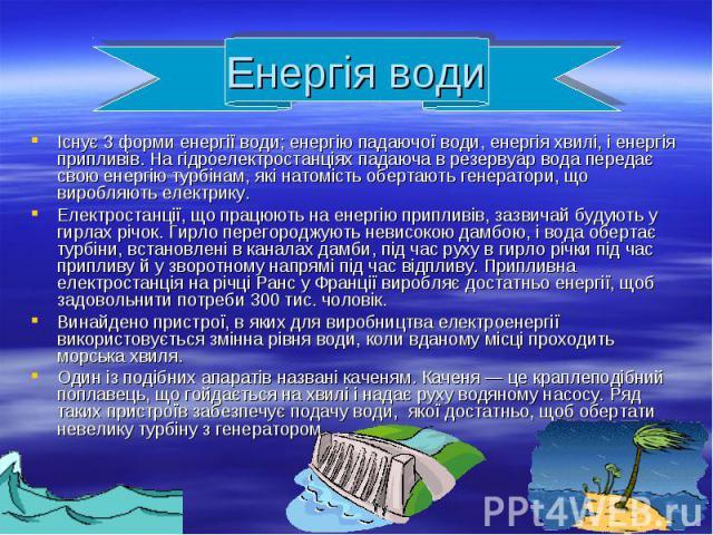 Існує 3 форми енергії води; енергію падаючої води, енергія хвилі, і енергія припливів. На гідроелектростанціях падаюча в резервуар вода передає свою енергію турбінам, які натомість обертають генератори, що виробляють електрику. Існує 3 форми енергії…