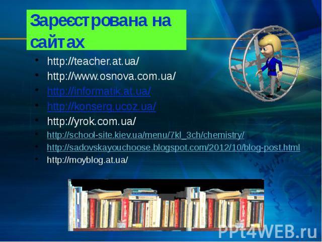 Зареєстрована на сайтах http://teacher.at.ua/ http://www.osnova.com.ua/ http://informatik.at.ua/ http://konserg.ucoz.ua/ http://yrok.com.ua/ http://school-site.kiev.ua/menu/7kl_3ch/chemistry/ http://sadovskayouchoose.blogspot.com/2012/10/blog-post.h…