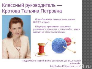 Классный руководитель — Кротова Татьяна Петровна Преподаватель технологии в школ