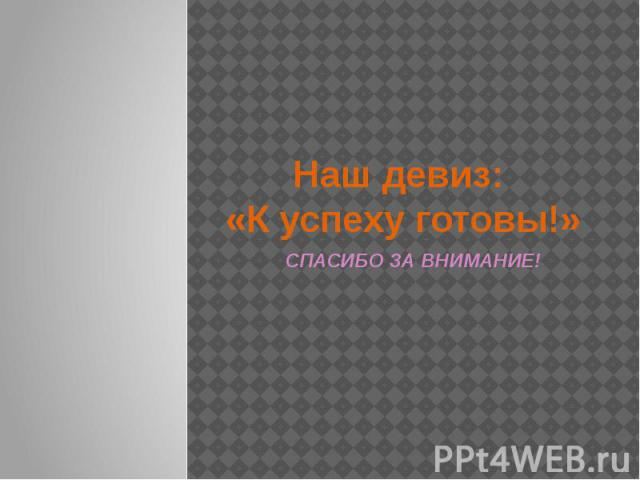 Наш девиз: «К успеху готовы!» СПАСИБО ЗА ВНИМАНИЕ!