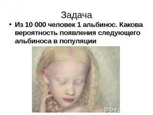 ЗадачаИз 10 000 человек 1 альбинос. Какова вероятность появления следующего альб