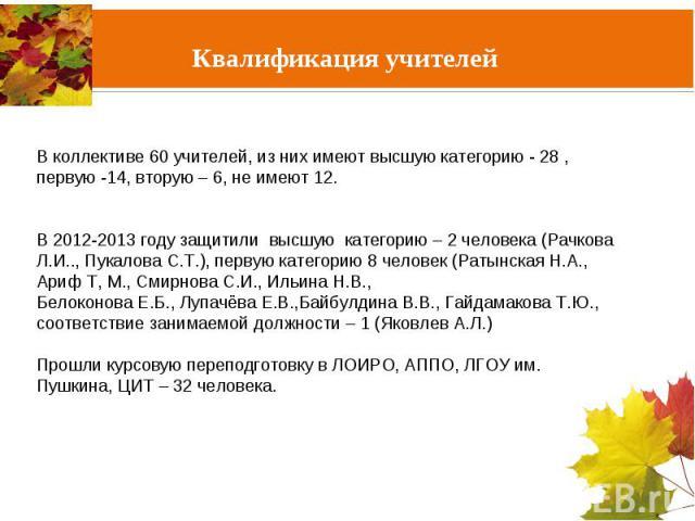 В коллективе 60 учителей, из них имеют высшую категорию - 28 , первую -14, вторую – 6, не имеют 12. В 2012-2013 году защитили высшую категорию – 2 человека (Рачкова Л.И.., Пукалова С.Т.), первую категорию 8 человек (Ратынская Н.А., Ариф Т, М., Смирн…