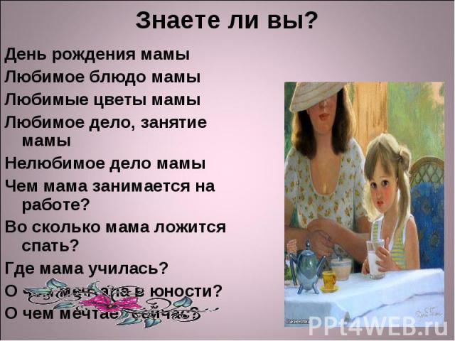 День рождения мамы День рождения мамы Любимое блюдо мамы Любимые цветы мамы Любимое дело, занятие мамы Нелюбимое дело мамы Чем мама занимается на работе? Во сколько мама ложится спать? Где мама училась? О чем мечтала в юности? О чем мечтает сейчас?