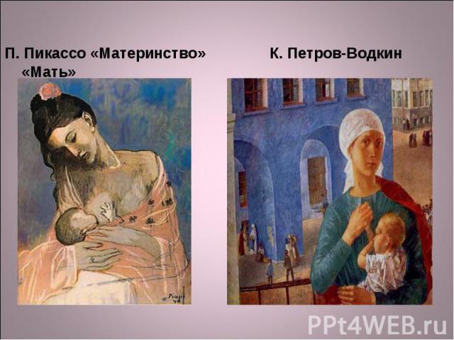 П. Пикассо «Материнство» К. Петров-Водкин «Мать» П. Пикассо «Материнство» К. Петров-Водкин «Мать» «