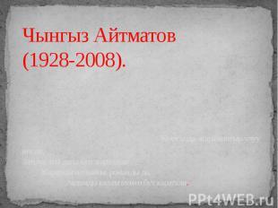Чынгыз Айтматов (1928-2008). Кыргызда жаралыптыр улуу инсан, Затына аты дагы куп
