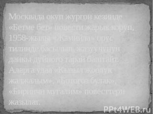 Москвада окуп жургон кезинде «Бетме бет» повести жарык коруп, 1958-жылы «Жамийла