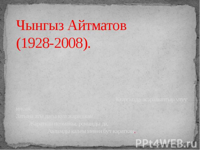 Чынгыз Айтматов (1928-2008). Кыргызда жаралыптыр улуу инсан, Затына аты дагы куп жарашкан. Жараткан поэманы, романды да, Ааламды калем менен бут караткан.