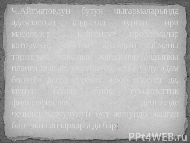Ч.Айтматовдун бутун чыгармаларында адамзаттын алдында турган ири маселелер , койгойлуу проблемалар которулот, кобунчо адамдын ыйманы таптанып, этикалык жагдайлар алдынкы планга чыгып, «канткенде адам уулу адам болот?» деген суроого жооп изделет да, …