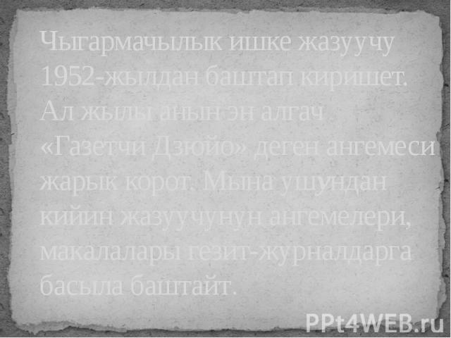 Чыгармачылык ишке жазуучу 1952-жылдан баштап киришет. Ал жылы анын эн алгач «Газетчи Дзюйо» деген ангемеси жарык корот. Мына ушундан кийин жазуучунун ангемелери, макалалары гезит-журналдарга басыла баштайт.