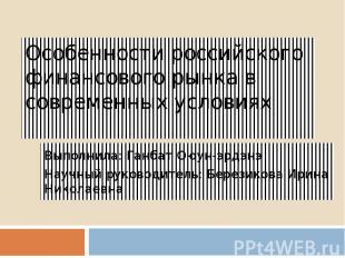 Особенности российского финансового рынка в современных условиях Выполнила: Ганб