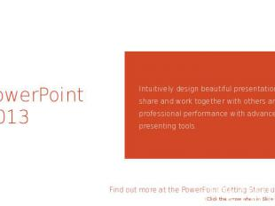 PowerPoint 2013 Intuitively design beautiful presentations, easily share and wor