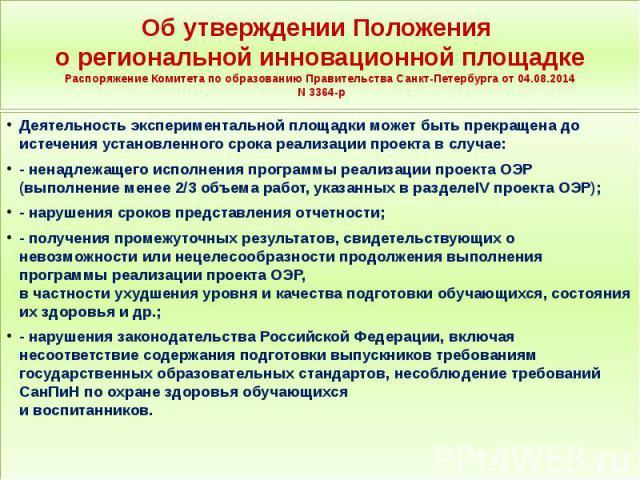 Об утверждении Положения о региональной инновационной площадке Распоряжение Комитета по образованию Правительства Санкт-Петербурга от 04.08.2014 N 3364-р Деятельность экспериментальной площадки может быть прекращена до истечения установленного срока…