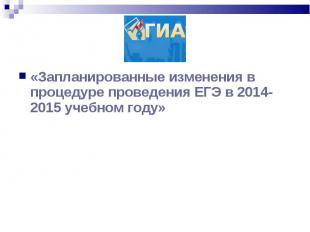 «Запланированные изменения в процедуре проведения ЕГЭ в 2014-2015 учебном году»