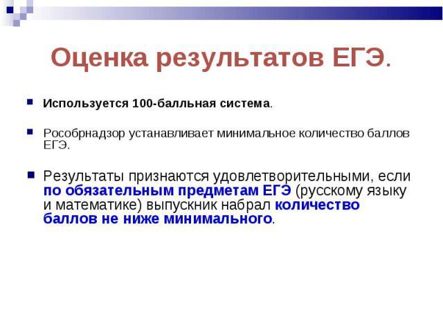 Используется 100-балльная система. Используется 100-балльная система. Рособрнадзор устанавливает минимальное количество баллов ЕГЭ. Результаты признаются удовлетворительными, если по обязательным предметам ЕГЭ (русскому языку и математике) выпускник…