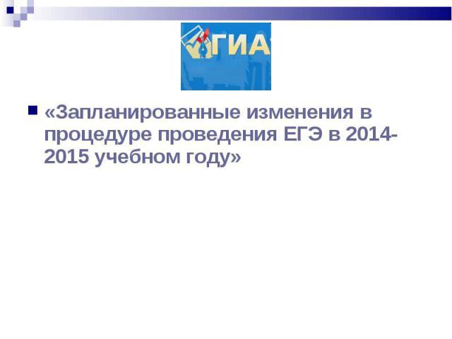 «Запланированные изменения в процедуре проведения ЕГЭ в 2014-2015 учебном году» «Запланированные изменения в процедуре проведения ЕГЭ в 2014-2015 учебном году»