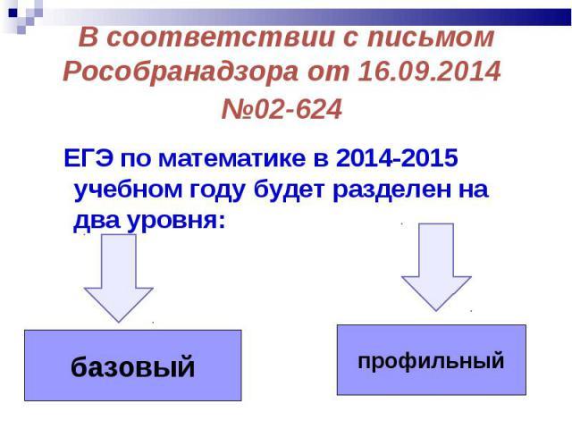 ЕГЭ по математике в 2014-2015 учебном году будет разделен на два уровня: ЕГЭ по математике в 2014-2015 учебном году будет разделен на два уровня: