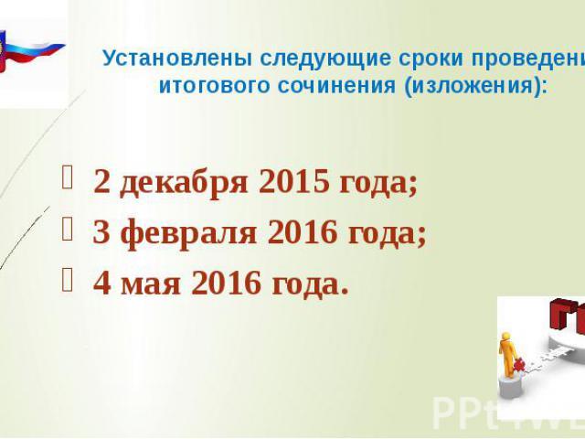 Установлены следующие сроки проведения итогового сочинения (изложения): 2 декабря 2015 года; 3 февраля 2016 года; 4 мая 2016 года.