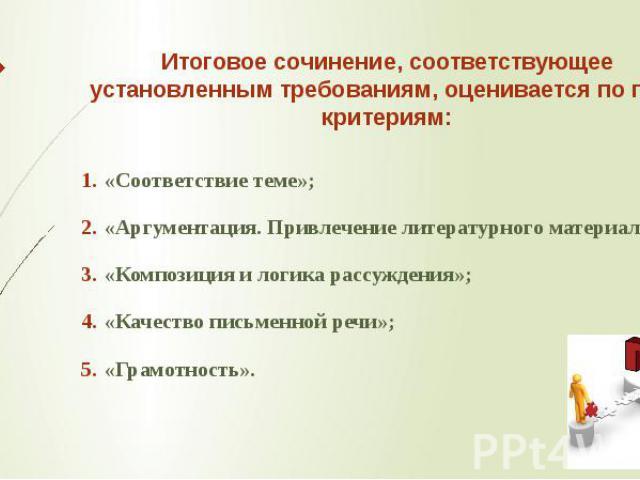 Итоговое сочинение, соответствующее установленным требованиям, оценивается по пяти критериям: «Соответствие теме»; «Аргументация. Привлечение литературного материала»; «Композиция и логика рассуждения»; «Качество письменной речи»; «Грамотность».