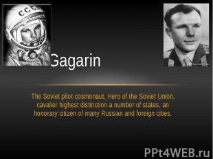 Yuri GagarinThe Soviet pilot-cosmonaut, Hero of the Soviet Union, cavalier highe