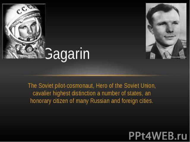Yuri GagarinThe Soviet pilot-cosmonaut, Hero of the Soviet Union, cavalier highest distinction a number of states, an honorary citizen of many Russian and foreign cities.